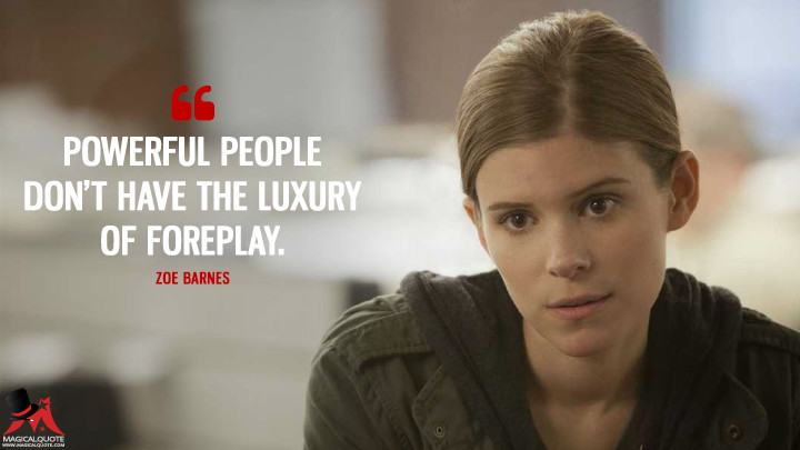 Zoe Barnes Season 1 - Powerful people don't have the luxury of foreplay. (House of Cards Quotes)