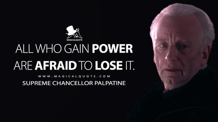 All who gain power are afraid to lose it. - Supreme Chancellor Palpatine (Star Wars: Episode III - Revenge of the Sith Quotes)