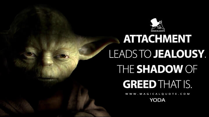 Attachment leads to jealousy. The shadow of greed that is. - Yoda (Star Wars: Episode III - Revenge of the Sith Quotes)