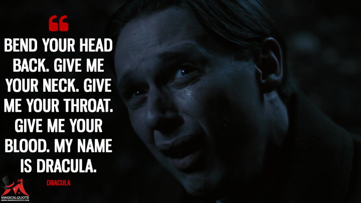 Bend your head back. Give me your neck. Give me your throat. Give me your blood. My name is Dracula. - Dracula (Penny Dreadful Quotes)