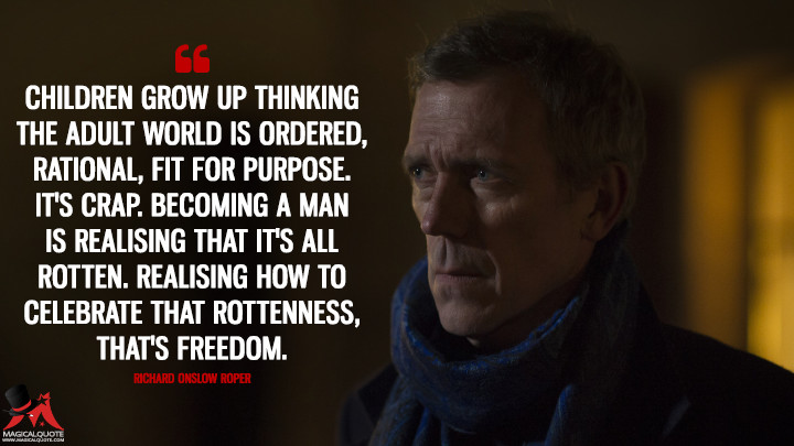 Children grow up thinking the adult world is ordered, rational, fit for purpose. It's crap. Becoming a man is realising that it's all rotten. Realising how to celebrate that rottenness, that's freedom. - Richard Onslow Roper (The Night Manager Quotes)