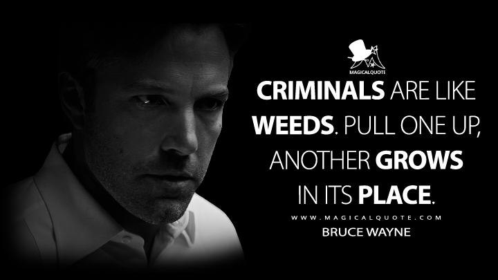 Criminals are like weeds, Alfred. Pull one up, another grows in its place. - Bruce Wayne (Batman v Superman: Dawn of Justice Quotes)