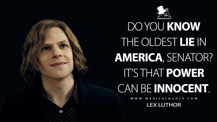 Do you know the oldest lie in America, Senator? It's that power can be innocent. - Lex Luthor (Batman v Superman: Dawn of Justice Quotes)