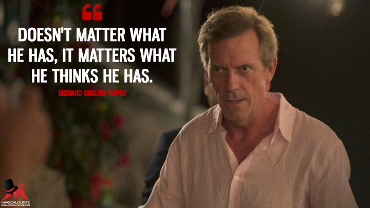 Doesn't matter what he has, it matters what he thinks he has. - Richard Onslow Roper (The Night Manager Quotes)