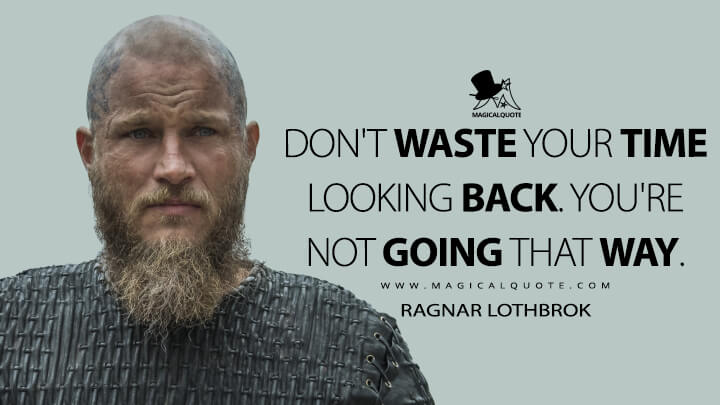 Don't waste your time looking back. You're not going that way. - Ragnar Lothbrok (Vikings Quotes)