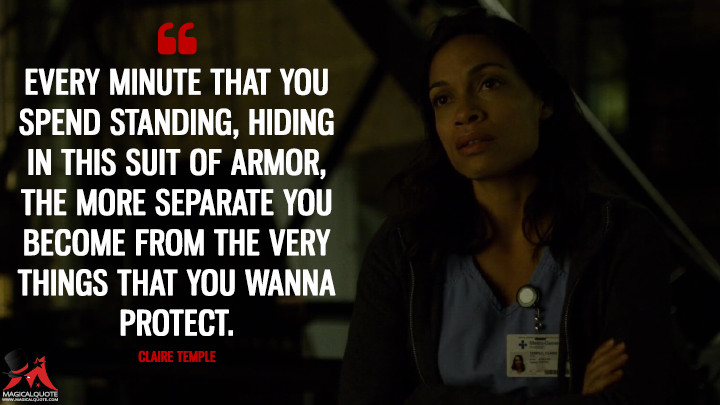 Every minute that you spend standing, hiding in this suit of armor, the more separate you become from the very things that you wanna protect. - Claire Temple (Daredevil Quotes)