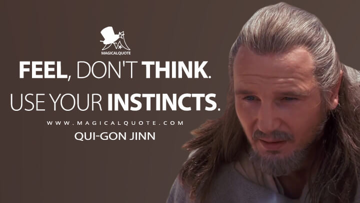 Feel, don't think. Use your instincts. - Qui-Gon Jinn (Star Wars: Episode I - The Phantom Menace Quotes)