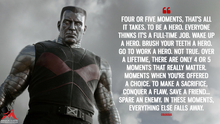Four or five moments, that's all it takes. To be a hero. Everyone thinks it's a full-time job. Wake up a hero. Brush your teeth a hero. Go to work a hero. Not true. Over a lifetime, there are only 4 or 5 moments that really matter. Moments when you're offered a choice. To make a sacrifice, conquer a flaw, save a friend... spare an enemy. In these moments, everything else falls away. - Colossus (Deadpool Quotes)
