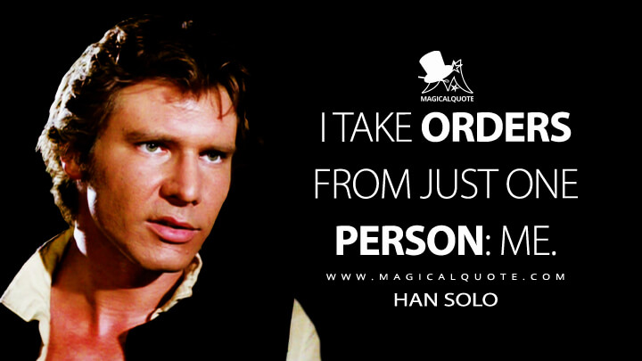 I take orders from just one person: me. - Han Solo (Star Wars: Episode IV - A New Hope Quotes)