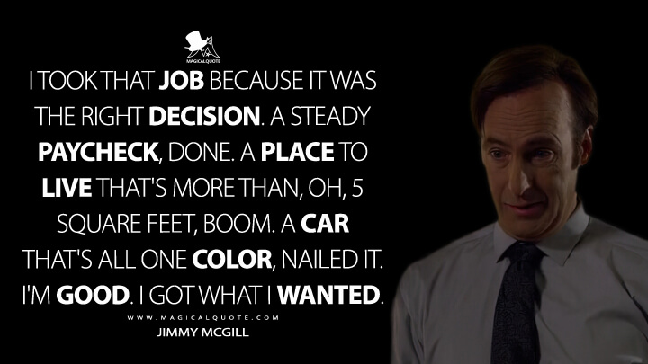 I took that job because it was the right decision. A steady paycheck, done. A place to live that's more than, oh, 5 square feet, boom. A car that's all one color, nailed it. I'm good. I got what I wanted. - Jimmy McGill (Better Call Saul Quotes)