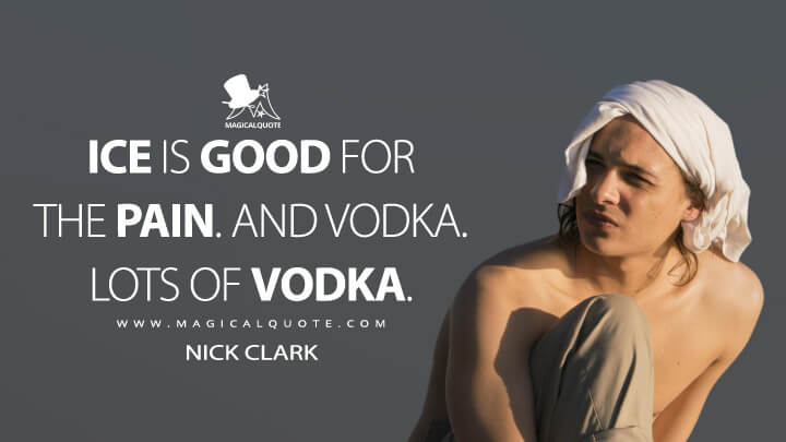 Ice is good for the pain. And vodka. Lots of vodka. - Nick Clark (Fear the Walking Dead Quotes)