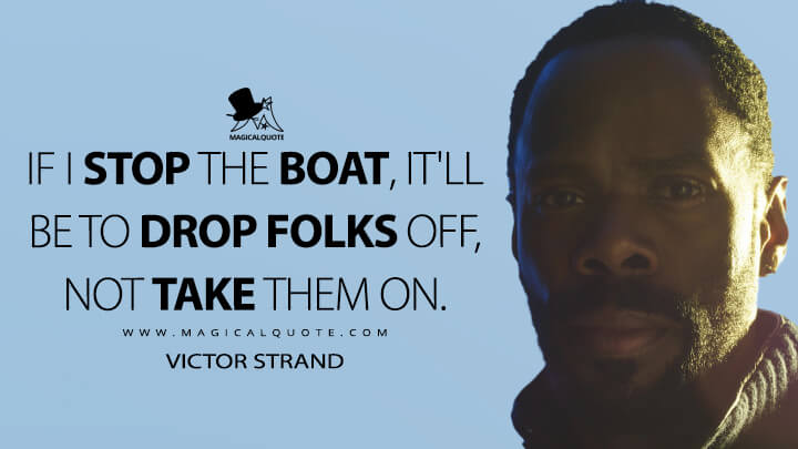 If I stop the boat, it'll be to drop folks off, not take them on. - Victor Strand (Fear the Walking Dead Quotes)