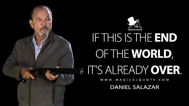 If this is the end of the world, it's already over. - Daniel Salazar (Fear the Walking Dead Quotes)