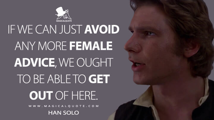 If we can just avoid any more female advice, we ought to be able to get out of here. - Han Solo (Star Wars: Episode IV - A New Hope Quotes)