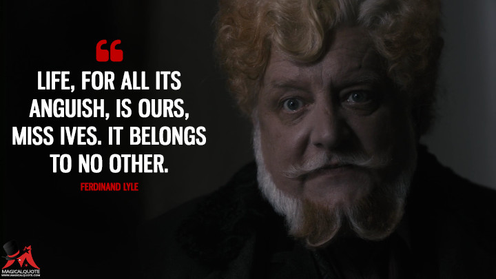 Life, for all its anguish, is ours, Miss Ives. It belongs to no other. - Ferdinand Lyle (Penny Dreadful Quotes)
