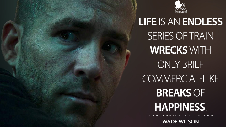 Life is an endless series of train wrecks with only brief commercial-like breaks of happiness. - Wade Wilson (Deadpool Quotes)