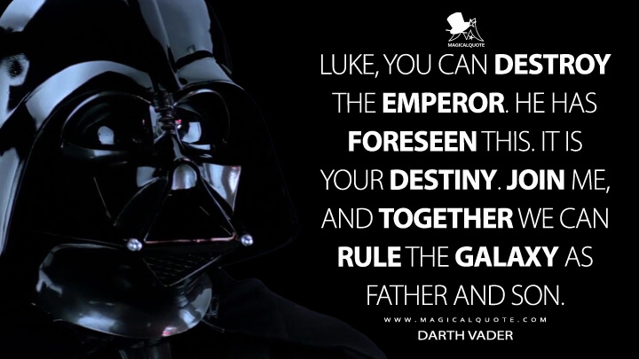 Luke, you can destroy the Emperor. He has foreseen this. It is your destiny. Join me, and together we can rule the galaxy as father and son. - Darth Vader (Star Wars: Episode V - The Empire Strikes Back Quotes)