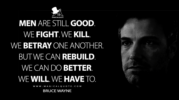Man is still good. We fight. We kill. We betray one another. But we can rebuild. We can do better. We will. We have to. - Bruce Wayne (Batman v Superman: Dawn of Justice Quotes)