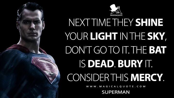 Next time they shine your light in the sky, don't go to it. The Bat is dead. Bury it. Consider this mercy. - Superman (Batman v Superman: Dawn of Justice Quotes)