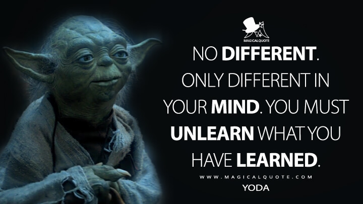No different. Only different in your mind. You must unlearn what you have learned. - Yoda (Star Wars: Episode V - The Empire Strikes Back Quotes)