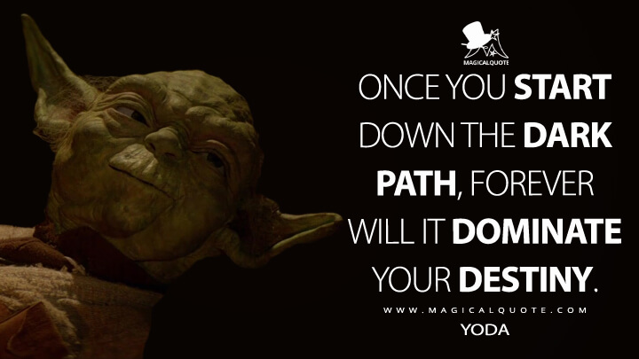 Once you start down the dark path, forever will it dominate your destiny. - Yoda (Star Wars: Episode VI - Return of the Jedi Quotes)