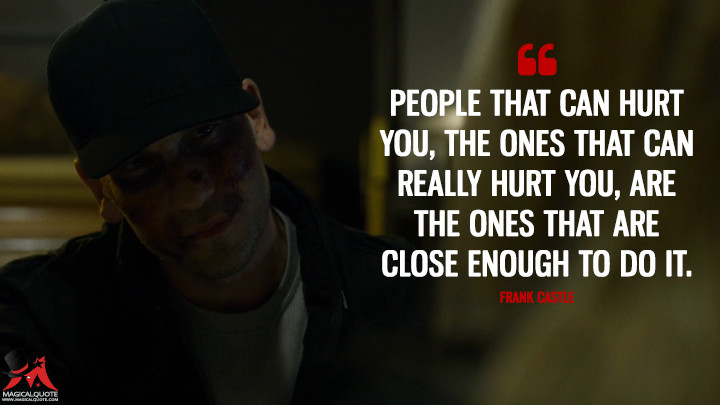 People that can hurt you, the ones that can really hurt you, are the ones that are close enough to do it. - Frank Castle (Daredevil Quotes)