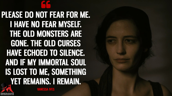 Please do not fear for me. I have no fear myself. The old monsters are gone. The old curses have echoed to silence. And if my immortal soul is lost to me, something yet remains. I remain. - Vanessa Ives (Penny Dreadful Quotes)