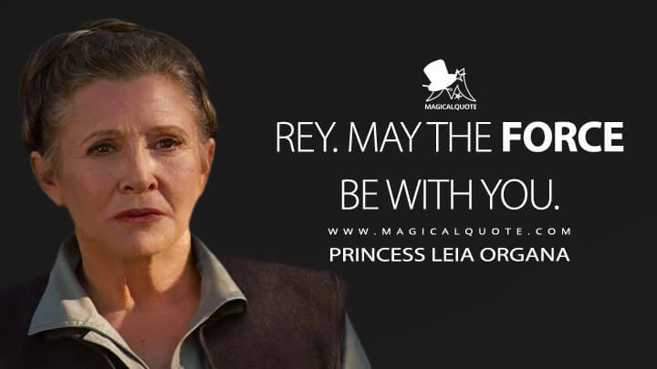 Rey. May the Force be with you. - Princess Leia Organa (Star Wars: Episode VII - The Force Awakens Quotes)
