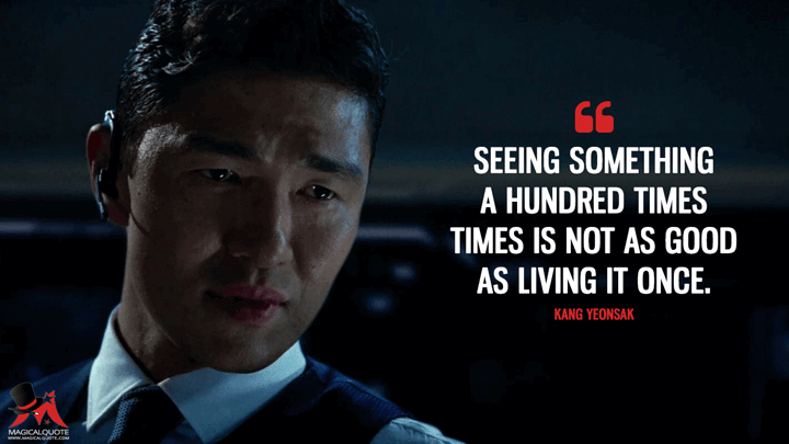 Seeing something a hundred times times is not as good as living it once. - Kang Yeonsak (Olympus Has Fallen Quotes)
