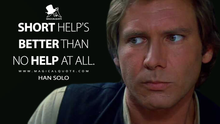 Short help's better than no help at all. - Han Solo (Star Wars: Episode VI - Return of the Jedi Quotes)