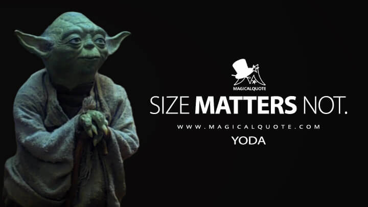 Size matters not. - Yoda (Star Wars: Episode V - The Empire Strikes Back Quotes)
