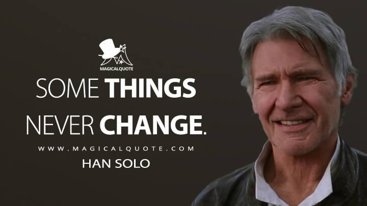 Some things never change. - Han Solo (Star Wars: Episode VII - The Force Awakens Quotes)