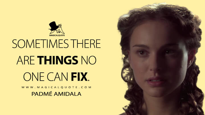 Sometimes there are things no one can fix. - Padmé Amidala (Star Wars: Episode II - Attack of the Clones Quotes)