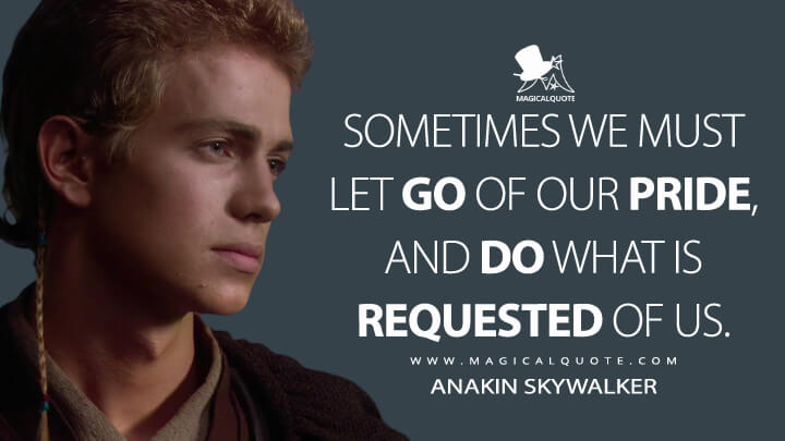 Sometimes we must let go of our pride, and do what is requested of us. - Anakin Skywalker (Star Wars: Episode II - Attack of the Clones Quotes)