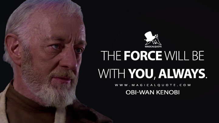 The Force will be with you, always. - Obi-Wan Kenobi (Star Wars: Episode IV - A New Hope Quotes)