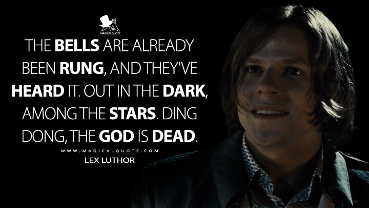 The bells are already been rung, and they've heard it. Out in the dark, among the stars. Ding dong, the God is dead. - Lex Luthor (Batman v Superman: Dawn of Justice Quotes)