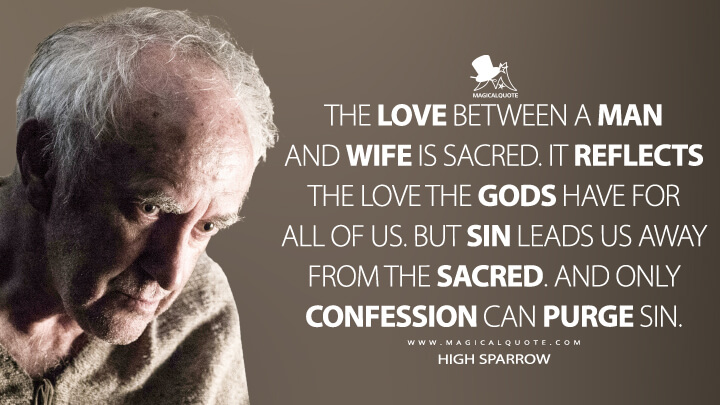 The love between a man and wife is sacred. It reflects the love the gods have for all of us. But sin leads us away from the sacred. And only confession can purge sin. - High Sparrow (Game of Thrones Quotes)