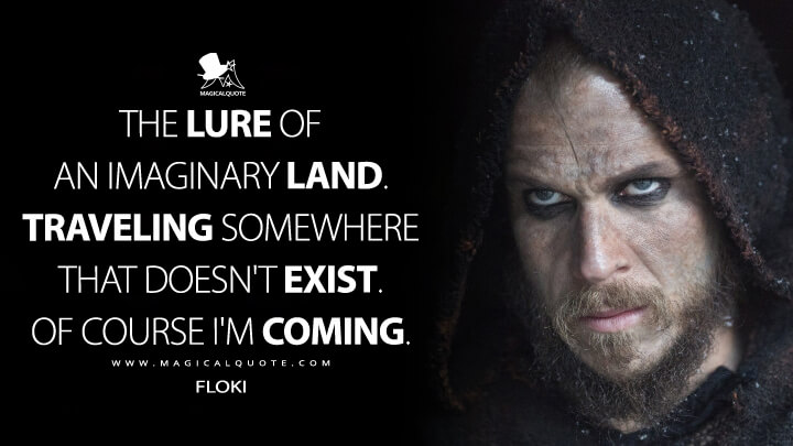 The lure of an imaginary land. Traveling somewhere that doesn't exist. Of course I'm coming. - Floki (Vikings Quotes)
