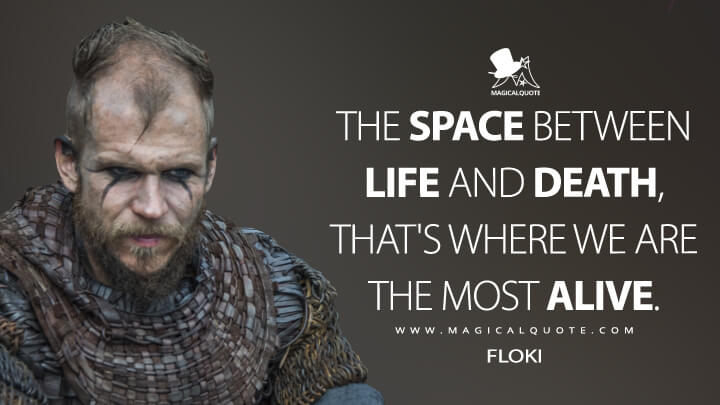 The space between life and death, that's where we are the most alive. - Floki (Vikings Quotes)