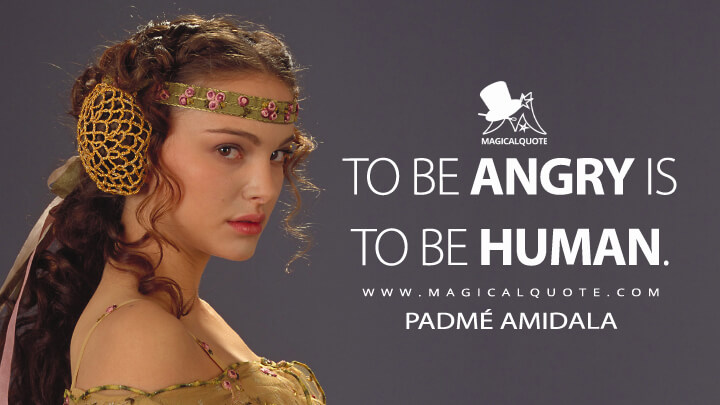 To be angry is to be human. - Padmé Amidala (Star Wars: Episode II - Attack of the Clones Quotes)
