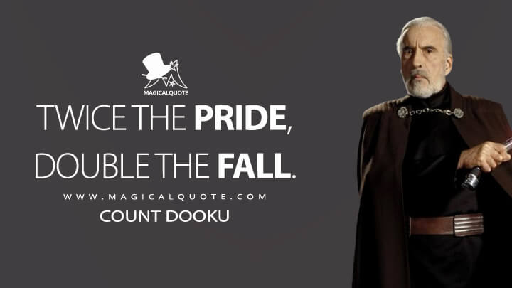 Twice the pride, double the fall. - Count Dooku (Star Wars: Episode III - Revenge of the Sith Quotes)