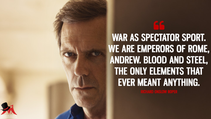 War as spectator sport. We are emperors of Rome, Andrew. Blood and steel, the only elements that ever meant anything. - Richard Onslow Roper (The Night Manager Quotes)