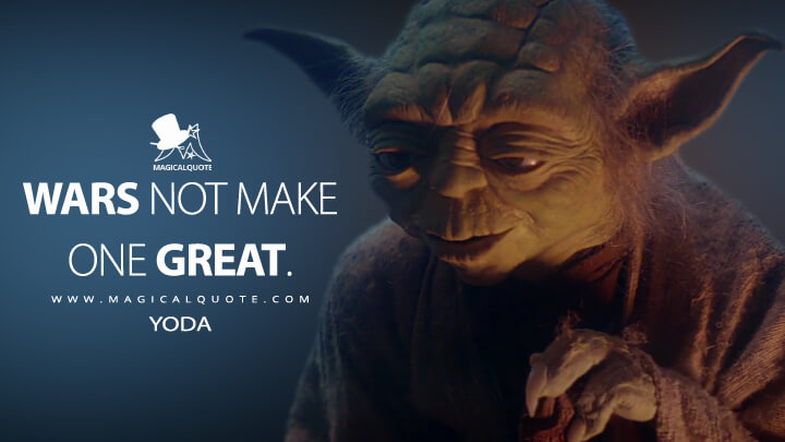 Wars not make one great. - Yoda (Star Wars: Episode V - The Empire Strikes Back Quotes)