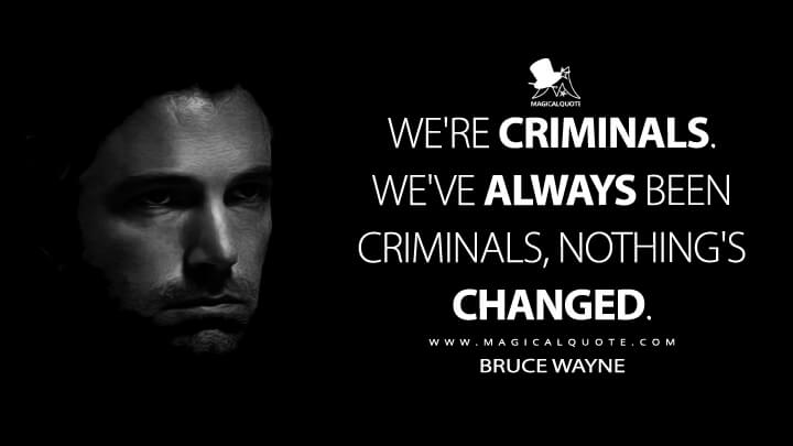We're criminals, Alfred. We've always been criminals, nothing's changed. - Bruce Wayne (Batman v Superman: Dawn of Justice Quotes)