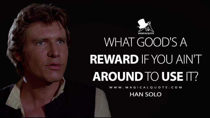 What good's a reward if you ain't around to use it? - Han Solo (Star Wars: Episode IV - A New Hope Quotes)