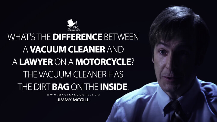 What's the difference between a vacuum cleaner and a lawyer on a motorcycle? The vacuum cleaner has the dirt bag on the inside. - Jimmy McGill (Better Call Saul Quotes)