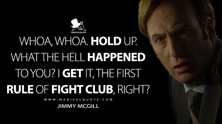 Whoa, whoa. Hold up. What the hell happened to you? I get it, the first rule of Fight Club, right? - Jimmy McGill (Better Call Saul Quotes)