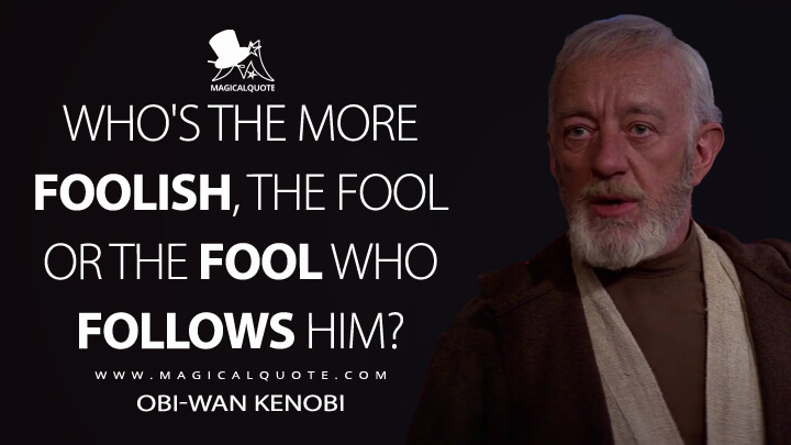 Who's the more foolish, the fool or the fool who follows him? - Obi-Wan Kenobi (Star Wars: Episode IV - A New Hope Quotes)
