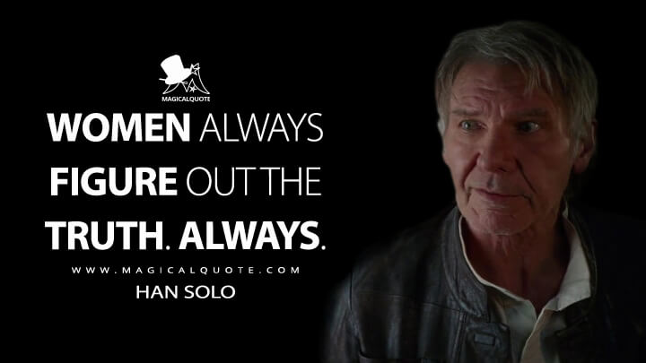 Women always figure out the truth. Always. - Han Solo (Star Wars: Episode VII - The Force Awakens Quotes)