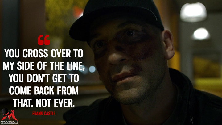 You cross over to my side of the line, you don't get to come back from that. Not ever. - Frank Castle (Daredevil Quotes)